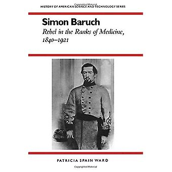 Simon Baruch: Rebellen in den Reihen der Medizin, 1840-1921 (History of American Science and Technology-Serie)