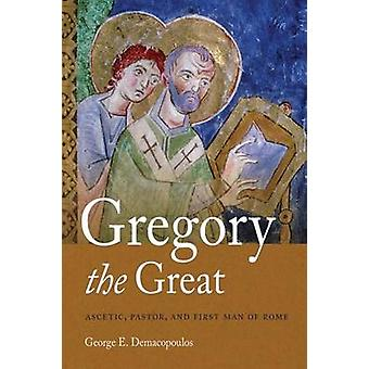 Gregory the Great Ascetic Pastor and First Man of Rome by Demacopoulos & George E.