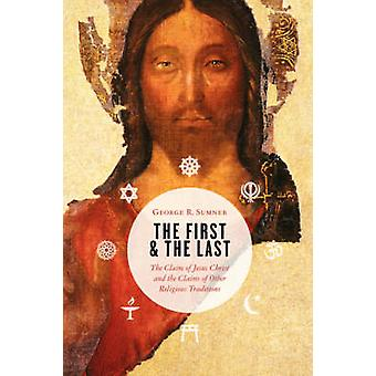 The First and the Last The Claim of Jesus Christ and the Claims of Other Religious Traditions by Sumner & George R.