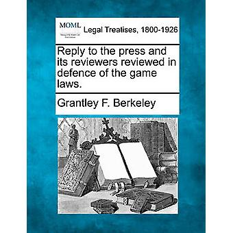 Reply to the press and its reviewers reviewed in defence of the game laws. by Berkeley & Grantley F.