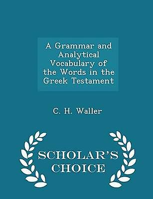 A Grammar and Analytical Vocabulary of the Words in the Greek Testament  Scholars Choice Edition by Waller & C. H.