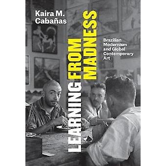 Learning from Madness - Brazilian Modernism and Global Contemporary Ar