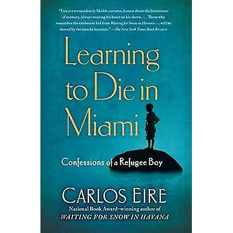 Learning to Die in Miami - Confessions of a Refugee Boy by Carlos Eire