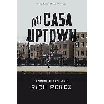 Mi Casa Uptown - Learning to Love Again by Rich Perez - 9781462743711