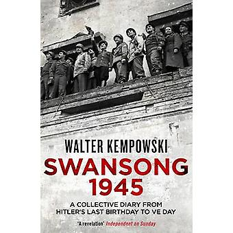 Swansong 1945 - A Collective Diary from Hitler's Last Birthday to Ve D