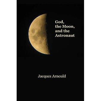 God - the Moon and the Astronaut by Jacques Arnould - 9781925232950 B