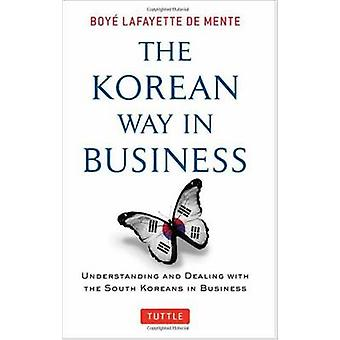 The Korean Way in Business Understanding and Dealing with the South Koreans in Business by Boye Lafayette De Mente