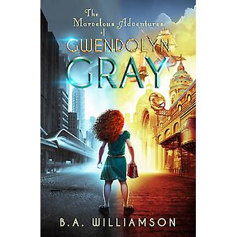 Marvelous Adventures of Gwendolyn Gray by BA Williamson