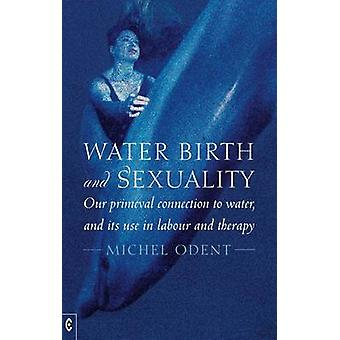 Water Birth and Sexuality  Our Primeval Connection to Water and its Use in Labour and Therapy by Michel Odent