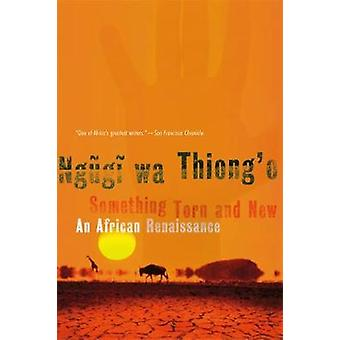 Something Torn and New An African Renaissance by Ngugi Wa Thiongo