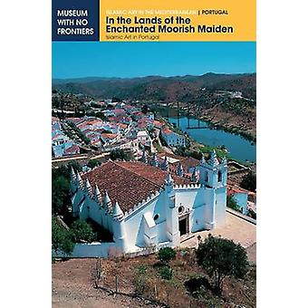 In the Lands of the Enchanted Moorish Maiden Islamic Art in Portugal by Torres & Claudio
