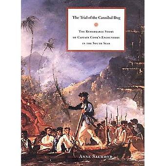 The Trial of the Cannibal Dog The Remarkable Story of Captain Cooks Encounters in the South Seas by Salmond & Anne