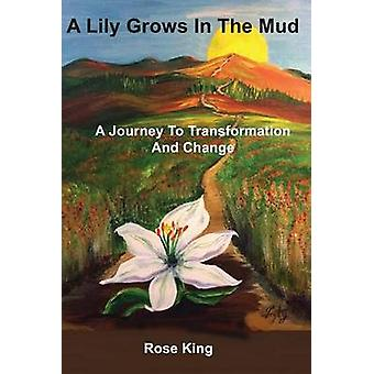 A Lily Grows In The Mud A Journey To Transformation And Change by King & Rose