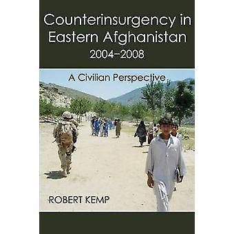 Counterinsurgency in Eastern Afghanistan 20042008 A Civilian Perspective by Kemp & Robert