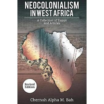 Neocolonialism in West Africa A Collection of Essays and Articles by Bah & Chernoh Alpha M.