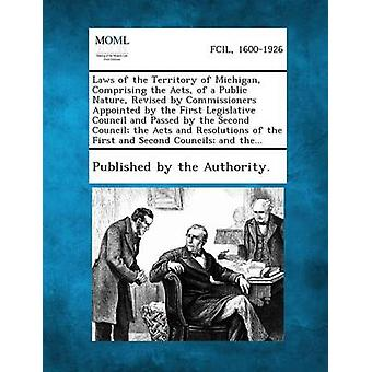 Laws of the Territory of Michigan Comprising the Acts of a Public Nature Revised by Commissioners Appointed by the First Legislative Council and Passed by the Second Council the Acts and Resolutio by Published by the Authority.
