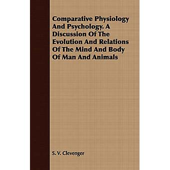 Comparative Physiology And Psychology. A Discussion Of The Evolution And Relations Of The Mind And Body Of Man And Animals by Clevenger & S. V.