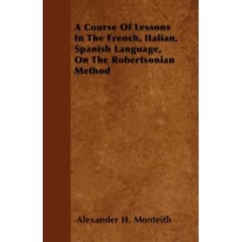 A Course Of Lessons In The French Italian Spanish Language On The Robertsonian Method by Monteith & Alexander H.