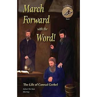 March Forward with the Word The Life of Conrad Grebel by Ste. Marie & Andrew V.