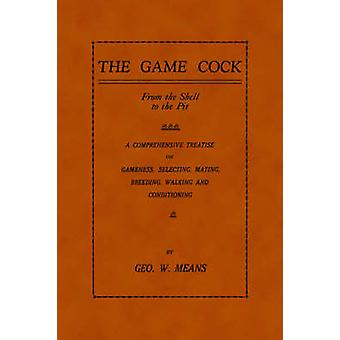 The Game Cock From the Shell to the Pit  A Comprehensive Treatise on Gameness Selecting Mating Breeding Walking and Conditionin by Means & Geo W.