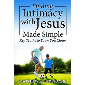 Finding Intimacy With Jesus Made Simple Key Truths to Draw You Closer by Payne & Matthew Robert