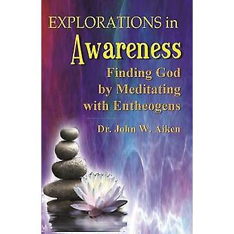 Explorations in Awareness Finding God by Meditating with Entheogens by Aiken & M.D. & John W.