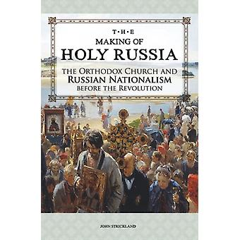 The Making of Holy Russia  The Orthodox Church and Russian Nationalism Before the Revolution by John Strickland