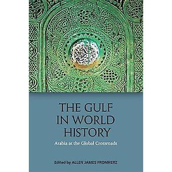 The Gulf in World History - Arabia at the Global Crossroads by Allen J