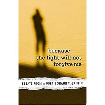 Eftersom ljuset inte kommer att förlåta mig - Essäer från en poet av Shaun T.