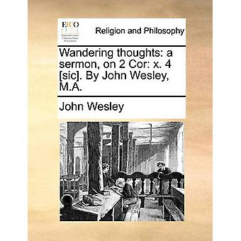 Wandering Thoughts - A Sermon - on 2 Cor. X. 4 [sic]. by John Wesley -