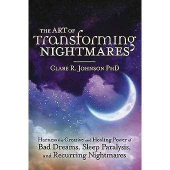 The Art of Transforming Nightmares Harness the Creative and Healing Power of Bad Dreams Sleep Paralysis and Recurring Nightmares