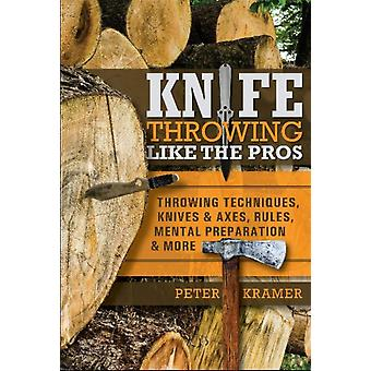 Knife Throwing Like the Pros Throwing Techniques Knives and Axes Rules Mental Preparation and More by Peter Kramer