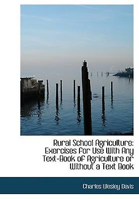 Rural School Agriculture Exercises for Use With Any TextBook of Agriculture or Without a Text Book Large Print Edition by Davis & Charles Wesley