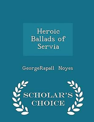 Heroic Ballads of Servia  Scholars Choice Edition by Noyes & GeorgeRapall