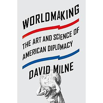 Worldmaking - The Art and Science of American Diplomacy by David Milne