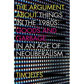 The Argument about Things in the 1980s Goods and Garbage in an Age of Neoliberalism by Jelfs & Tim