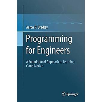 Programming for Engineers  A Foundational Approach to Learning C and Matlab by Aaron R Bradley