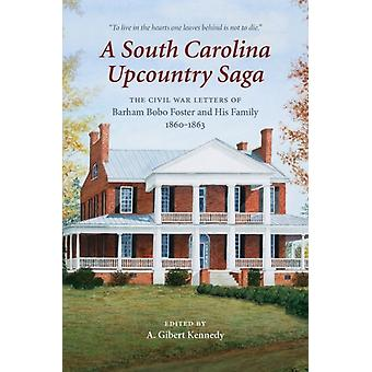 A South Carolina Upcountry Saga The Civil War Letters of Barham Bobo Foster and His Family 18601863 by Edited by A Gilbert Kennedy