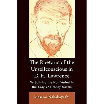 The Rhetoric of the Unselfconscious in D. H. Lawrence Verbalising the NonVerbal in the Lady Chatterley Novels by Nakabayashi & Masami