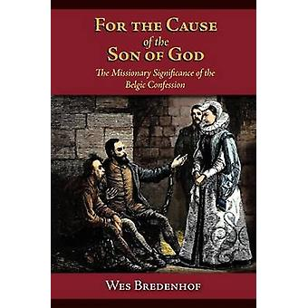 For the Cause of the Son of God  the Missionary Significance of the Belgic Confession by Bredenhof & Wesley Lloyd