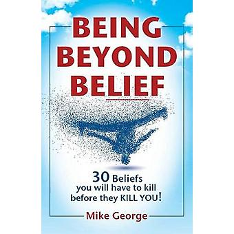 BEING BEYOND BELIEF 30 Beliefs you will have to kill before they KILL YOU by George & Mike