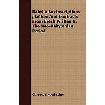 Babylonian Inscriptions  Letters And Contracts From Erech Written In The NeoBabylonian Period by Keiser & Clarence Elwood
