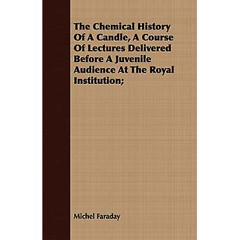 The Chemical History Of A Candle A Course Of Lectures Delivered Before A Juvenile Audience At The Royal Institution by Faraday & Michel