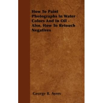 How To Paint Photographs In Water Colors And In Oil   Also How To Retouch Negatives by Ayres & George B.