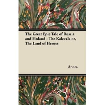 The Great Epic Tale of Russia and Finland  The Kalevala or The Land of Heroes by Anon.