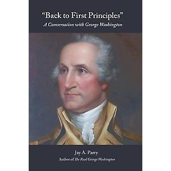 Back to First Principles A Conversation with George Washington by Parry & Jay a.