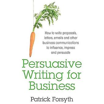 Persuasive Writing for Business How to Write Proposals Letters Emails and Other Business Communications to Influence Impress and Persuade by Forsyth & Patrick