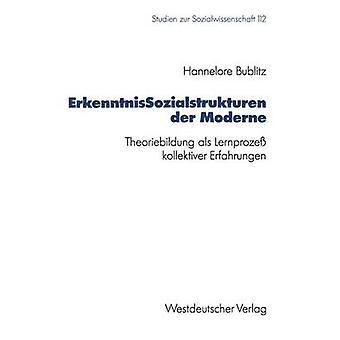 Erkenntnissozialstrukturen Der Moderne Theoriebildung ALS Lernprozess Kollektiver Erfahrungen by Bublitz & Hannelore