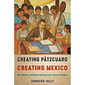 Creating Patzcuaro - Creating Mexico - Art - Tourism - and Nation Buil
