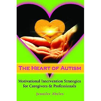 The Heart of Autism - Motivational Intervention Strategies for Caregiv